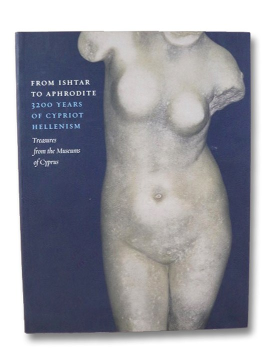 From Ishtar to Aphrodite: 3200 Years of Cypriot Hellenism. Treasures from the Museums of Cyprus, Hadjisavvas, Sophocles