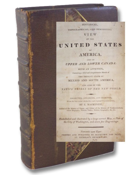 An Historical, Topographical, and Descriptive View of the United States of America, and of Upper and Lower Canada. With an Appendix, Containing a Brief and Comprehensive Sketch of the Present State of Mexico and South America, and Also of the Native Tribes of the New World., Mackenzie, E.
