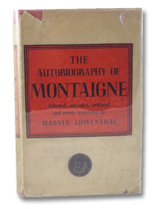 The Autobiography of Montaigne, Comprising the Life of the Wisest Man of His Times: His Childhood, Youth, and Prime; His Adventures in Love and Marriage, at Court, and in Office, War, Revolution, and Plague; His Travels at Home and Abroad; His Habits, Tastes, Whims and Opinions, Composed, Preface, and Translated from the Essays, Letters, Travel Diary, Family Journal, etc., Withholding No Signal or Curious Detail, Montaigne, Michel De; Lowenthal, Marvin