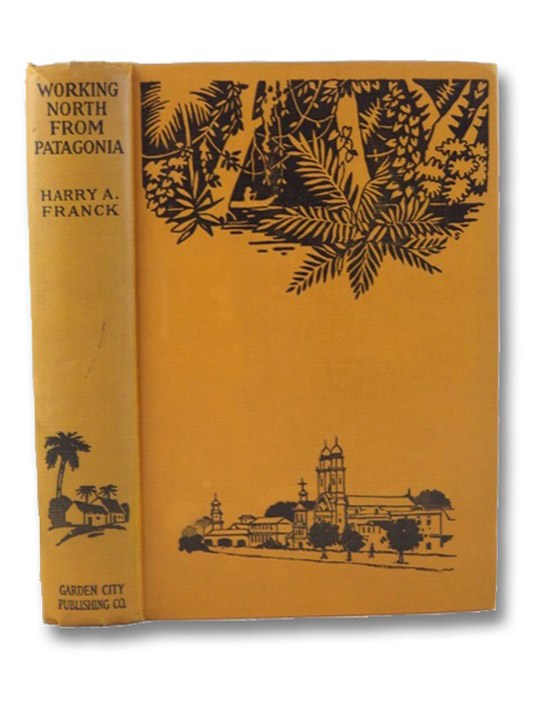 Working North from Patagonia: Being the Narrative of a Journey Earned on the Way, Through Southern and Eastern South America, Franck, Harry A.