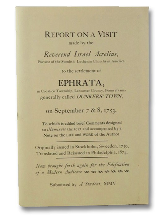 Report on a Visit Made by the Reverend Israel Acrelius, Provost of the Swedish Lutheran Churchs in America to the settlement of Ephrata, in Cocalico Township, Lancaster County, Pennsylvania Generally Called Dunkers' Town on September 7 & 8, 1752., Acrelius, Israel