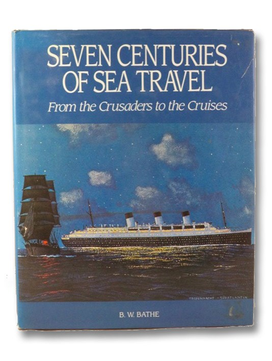 Seven Centuries of Sea Travel: From the Crusaders to the Cruises, Bathe, B.W.