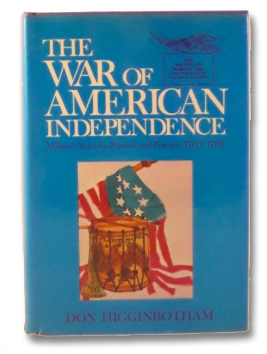 The War of American Independence: Military Attitudes, Policies, and Practice, 1763-1789 (The Macmillan Wars of the United States), Higginbotham, Don