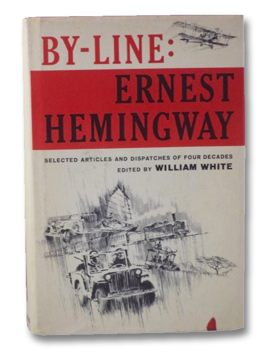 By-Line: Ernest Hemingway: Selected Articles and Dispatches of Four Decades, Hemingway, Ernest; White, William