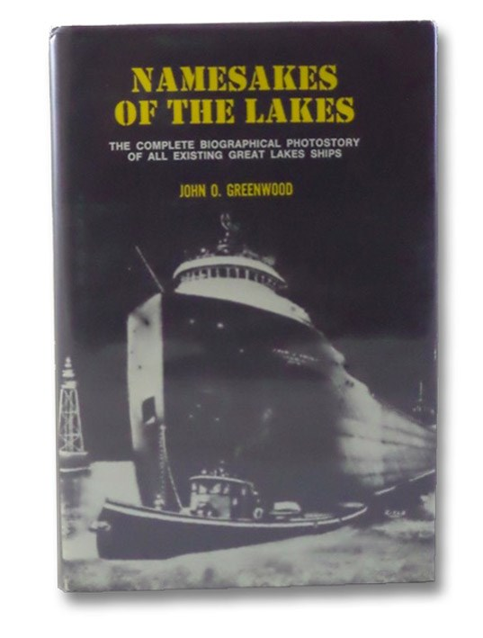 Namesakes of the Lakes: A Factual Story with Photographs of Every Currently Existing Commercial Freight Vessel and Carferry in the Great Lakes Fleet Telling the 'Why' and the Meaning of Each Vessel's Name, Greenwood, John O.