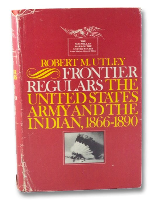 Frontier Regulars: The United States Army and the Indian, 1866-1890, Utley, Robert M.