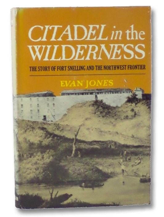 Citadel in the Wilderness: The Story of Fort Snelling and the Old Northwest Frontier, Jones, Evan