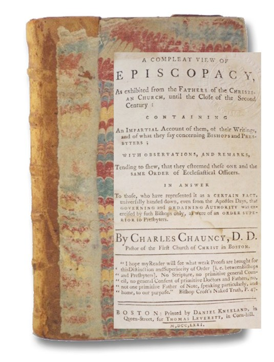 A Compleat View of Episcopacy, As exhibited from the Fathers of the Christian Church, until the Close of the Second Century: Containing An Impartial Account of them, of their Writings, and of what they say concerning Bishops and Presbyters; with Observations, and Remarks, Tending to shew, that they esteemed these One and the Same Order of Ecclesiastical Officers. In Answer To those, who have represented it as a Certain Fact, universally handed down, even from the Apostles Days, that Governing and Ordaining Authority was exercised by such Bishops only, as were of an Order Superior to Presbyters., Chauncy, Charles