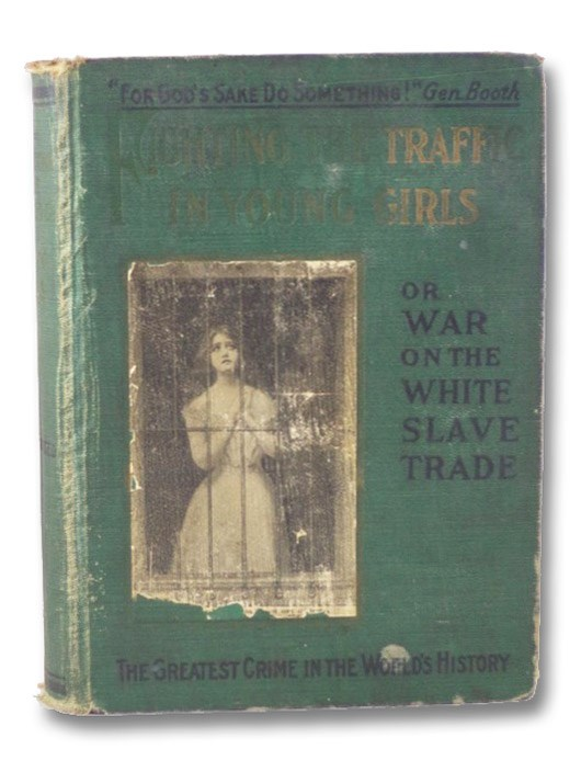 Fighting The Traffic in Young Girls; or, War on the White Slave Trade - A Book Designed to Awaken the Sleeping and to Protect the Innocent, with an Astounding Report of Chicago's Vice Commission, Bell, Ernest A.; Sims, Edwin W.; Coote, William Alexander; Sutherland, D.F.; Dedrick, Florence Mabel; Amigh, Ophelia; Crittenton, Charles N.; Reynolds, James Bronson; Hall, Winfield SCott; Belfield, William T.; Parkin, Harry A.; Shearer, J.G.; Brooking,