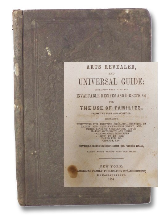 Art Revealed, and Universal Guide; Containing Many Rare and Invaluable Recipes and Directions. For the Use of Families, from the Best Authorities. Embracing Directions for Treating Diseases - Behavior of Ladies and Gentlemen - Embroidery, and Other Kinds of Needlework - Information as to Roots and Herbs - Compounding Medicines - How to Be Prepared for Accidents, Etc. Several Recipes Cost from $20 to $50 Each, Having Never Before Been Published., American Family Publication Establishment