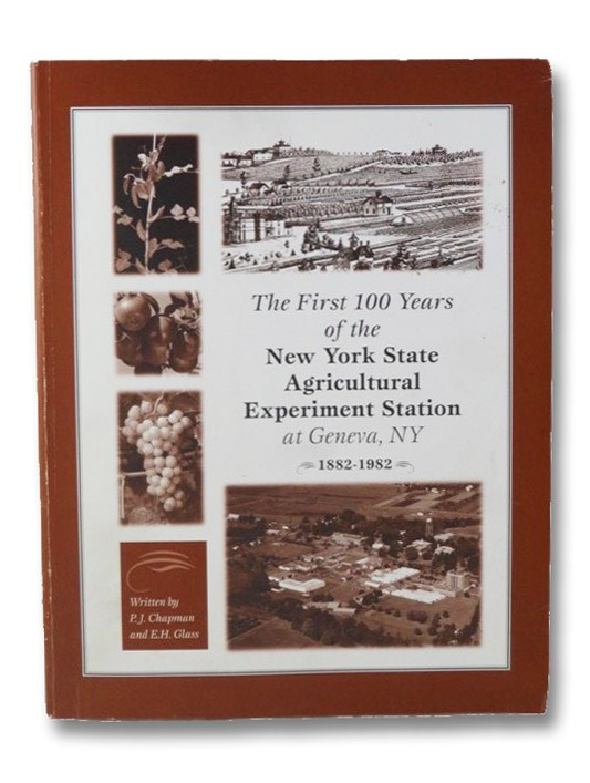 The First 100 Years of the New York State Agricultural Experiment Station at Geneva, NY, 1882-1982, Chapman, P.J.; Glass, E.H.; Krauss, R.E.