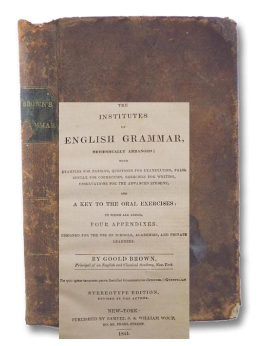 Institutes of English Grammar, Methodically Arranged; with Examples for Parsing, Questions for Examination, False Syntax for Correction, Exercises for Writing, Observations for the Advanced Student, and a Key to the Oral Exercises: Stereotype Edition, Brown, Goold