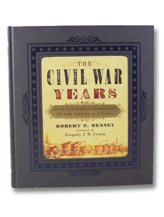 The Civil War Years: An Illustrated Chronicle of the Life of a Nation, Denney, Robert E.; Urwin, Gregory J.W.