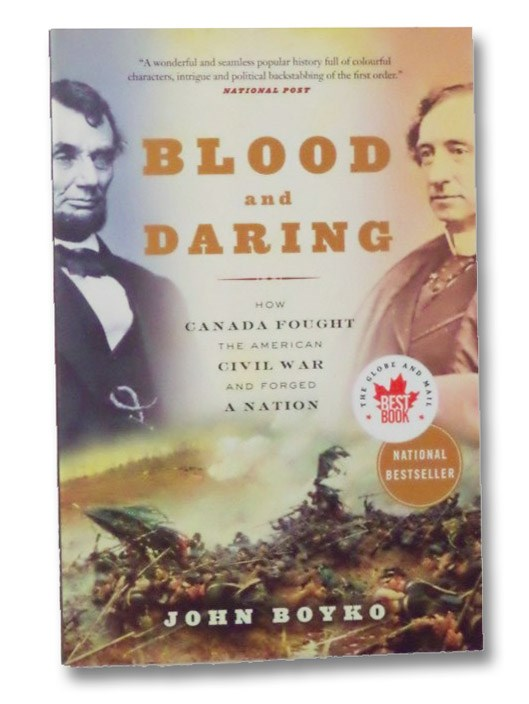 Blood and Daring: How Canada Fought the American Civil War and Forged a Nation, Boyko, John