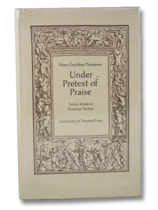 Under Pretext of Praise: Satiric Mode in Erasmus' Fiction (Erasmus Studies Series Book 1), Thompson, Geraldine