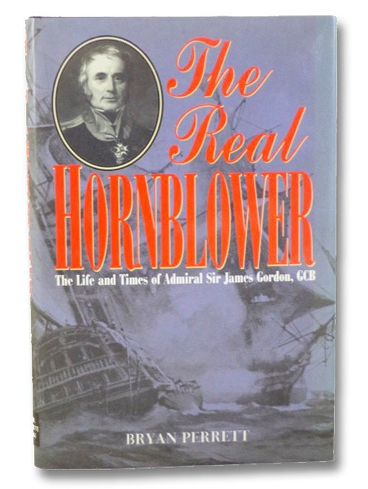 The Real Hornblower: The Life of Admiral of the Fleet Sir James Alexander Gordon, GCB, Perrett, Bryan