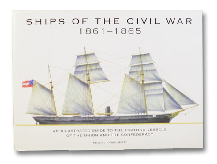 Ships of the Civil War 1861-1865: An Illustrated Guide to the Fighting Vessels of the Union and the Confederacy, Dougherty, Kevin J.