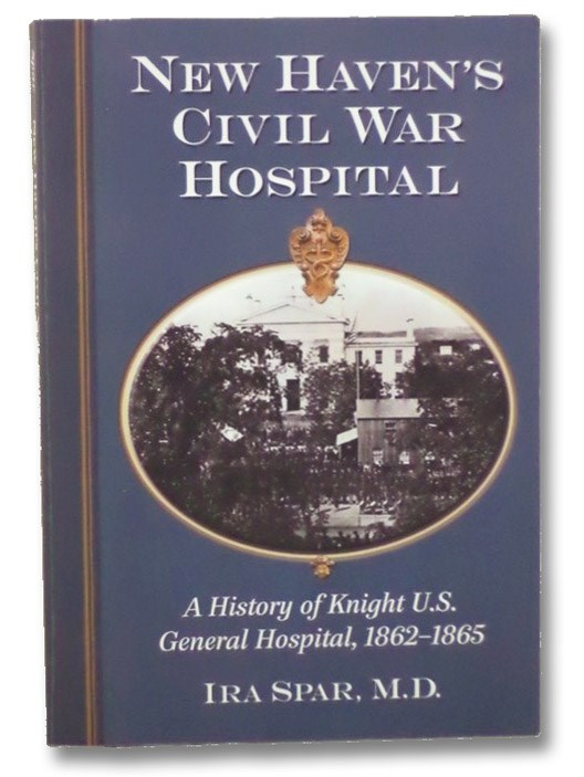 New Haven's Civil War Hospital: A History of Knight U.S. General Hospital, 1862-1865, Spar, Ira