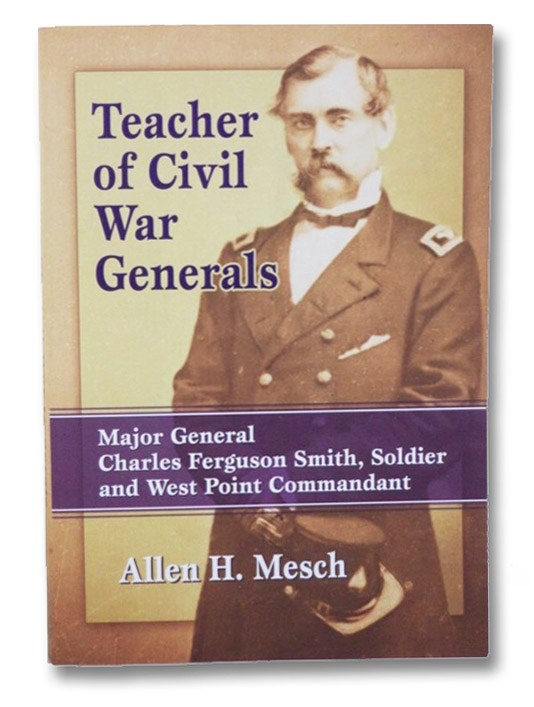 Teacher of Civil War Generals: Major General Charles Ferguson Smith, Soldier and West Point Commandant, Mesch, Allen H.
