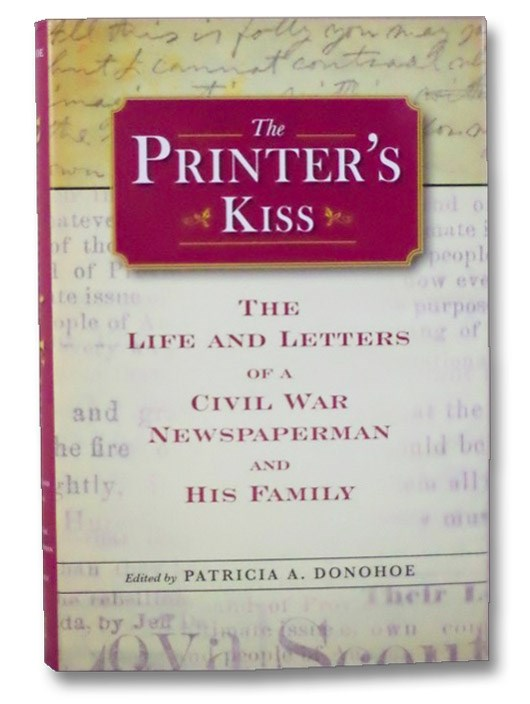 A Printer's Kiss: The Life and Letters of a Civil War Newspaperman (Civil War in the North Series), Donohoe, Patricia A.
