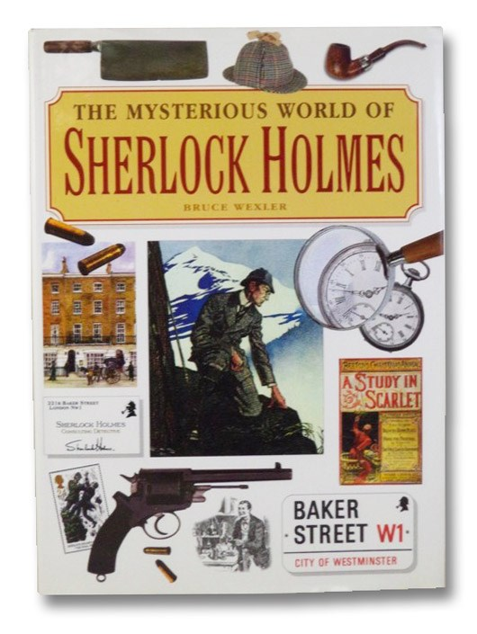 The Mysterious World of Sherlock Holmes: The Illustrated Guide to the Famous Cases, Infamous Adversaries, and Ingenious Methods of the Great Detective, Wexler, Bruce
