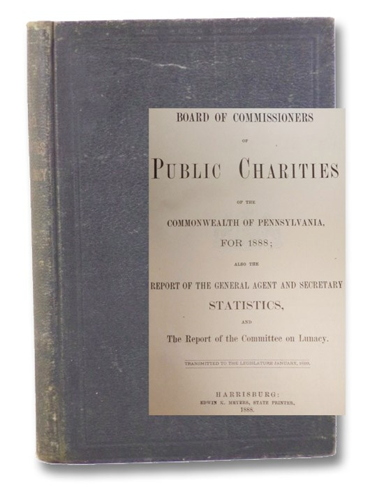 Nineteenth Annual Report of the Board of Commissioners of Public Charities of the Commonwealth of Pennsylvania for 1888; Also the Report of the General Agent and Secretary Statistics, and The Report of the Committee on Lunacy. (Official Document, No. 12.), Dickinson, Mahlon H.; Biddle, Cadwalader