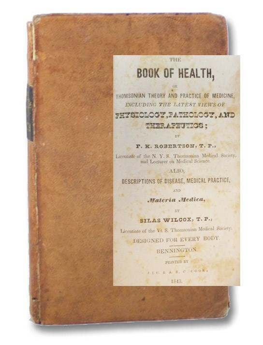 The Book of Health, or Thomsonian Theory and Practice of Medicine, Including the Latest Views of Physiology, Pathology, and Therapeutics; Also, Descriptions of Disease, Medical Practice, and Materia Medica, Robertson, F.K.; Wilcox, Silas
