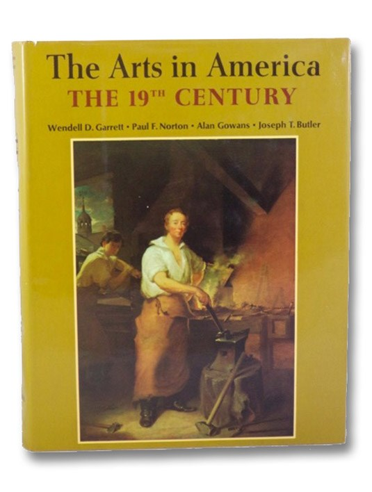 The Arts in America: The 19th Century, Garrett, Wendell D.; Norton, Paul F.; Gowans, Alan; Butler, Joseph T.