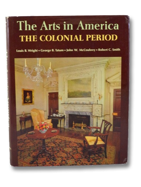 The Arts in America: The Colonial Period, Wright, Louis B.; Tatum, George B.; McCoubrey, John W.; Smith, Robert C.