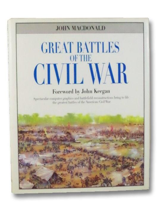 Great Battles of the Civil War: Spectacular Computer Graphics & Battlefield Reconstructions Bring to Life the Greatest Battles of the Civil War, Macdonald, John; Keegan, John (Foreword)