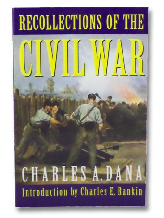 Recollections of the Civil War: With the Leaders at Washington and in the Field of the Sixties, Dana, Charles A.