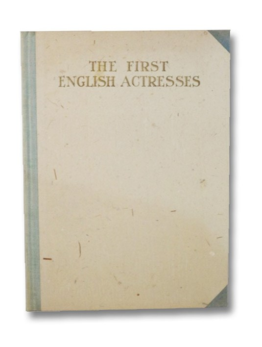 The First English Actresses, from the Initial Appearance of Women on the Stage in 1660 till 1700 (The Players' Series: Monographs of the Stage and Its People - Volume 1), Lanier, Henry Wysham