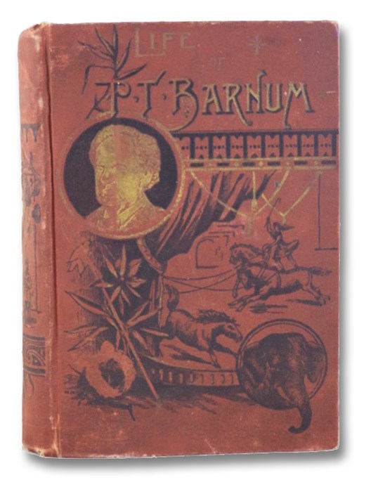 Life of Hon. Phineas T. Barnum. Comprising His Boyhood, Youth, Vicissitudes of Early Years; His Herculean Struggles, Brilliant Enterprises, Astonishing Successes, Disastrous Losses, Napoleonic Triumphs; His Reception by Kings, Queens, Emperors and Nobility Everywhere; His Genius, Wit, Generosity, Eloquence, Christianity, &c., &c., Benton, Joel