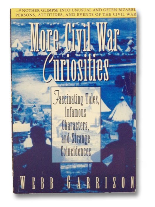 More Civil War Curiosities: Fascinating Tales, Infamous Characters, and Strange Coincidences, Garrison, Webb