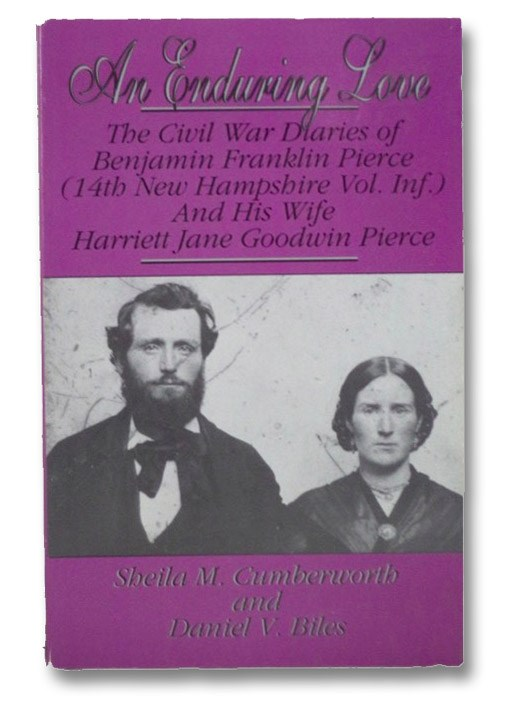 An Enduring Love: The Civil War Diaries of Benjamin Franklin Pierce (14th New Hampshire Vol. Inf.) and His Wife Harriett Jane Goodwin Pierce, Cumberworth, Sheila M.; Biles, Daniel V.