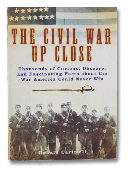 The Civil War Up Close: Thousands of Curious, Obscure, and Fascinating Facts about the War American Could Never Win, Cartmell, Donald