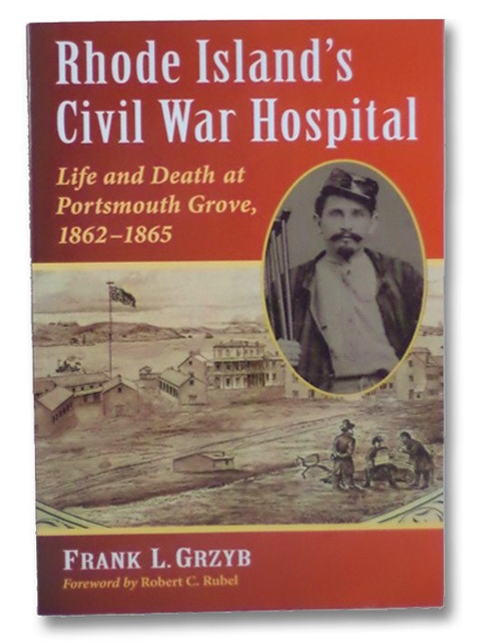 Rhode Island's Civil War Hospital: Life and Death at Portsmouth Grove, 1862-1865, Grzyb, Frank L.