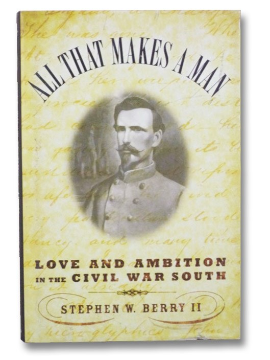 All that Makes a Man: Love and Ambition in the Civil War South, Berry, Stephen W., II