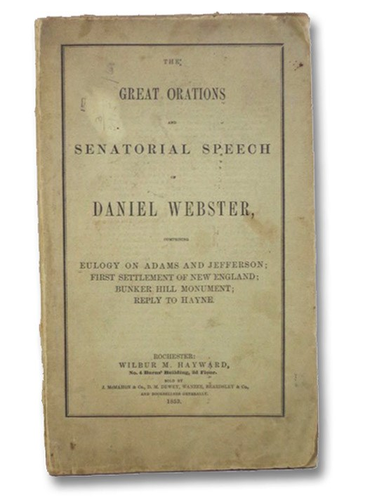 The Great Orations and Senatorial Speech of Daniel Webster, Comprising Eulogy on Adams and Jefferson; First Settlement of New England; Bunker Hill Monument; Reply to Hayne., Webster, Daniel