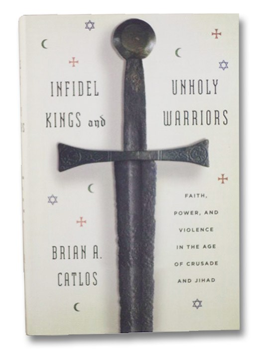 Infidel Kings and Unholy Warriors: Faith, Power, and Violence in the Age of Crusade and Jihad, Catlos, Brian A.