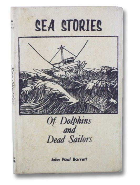 Sea Stories [of Dolphins and Dead Sailors]: Harrowing Tales of Mystery, Death, Hardship and Humor from the North Pacific, Barrett, John Paul