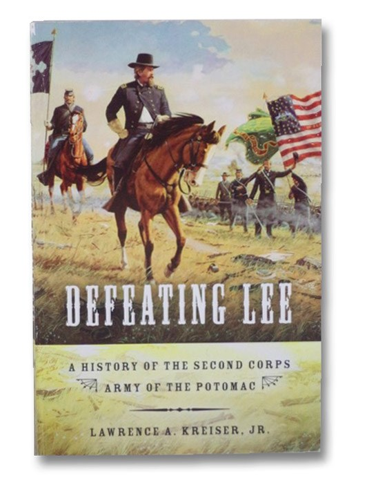 Defeating Lee: A History of the Second Corps Army of the Potomac, Kreiser, Jr., Lawrence A.