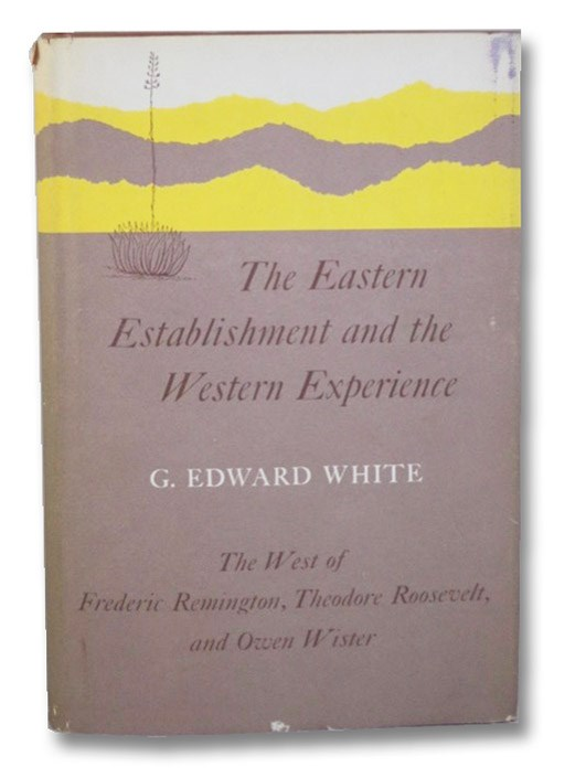 The Eastern Establishment and the Western Experience: The West of Frederic Remington, Theodore Roosevelt, and Owen Wister (Yale Publications in American Studies, 14), White, G. Edward