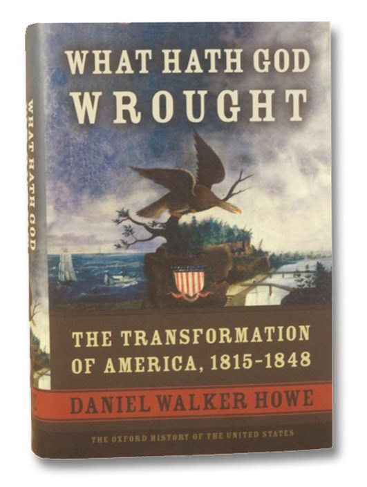 What Hath God Wrought: The Transformation of American , 1815-1848 (The Oxford History of the United States), Howe, Daniel Walker