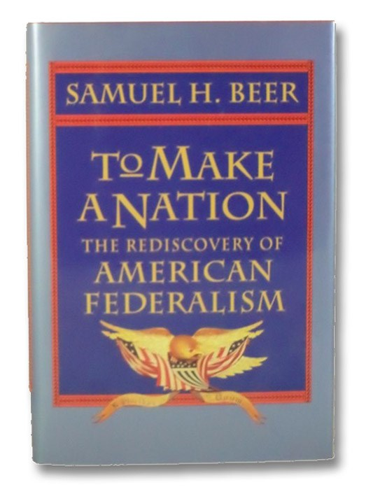 To Make a Nation: The Rediscovery of American Federalism, Beer, Samuel H.
