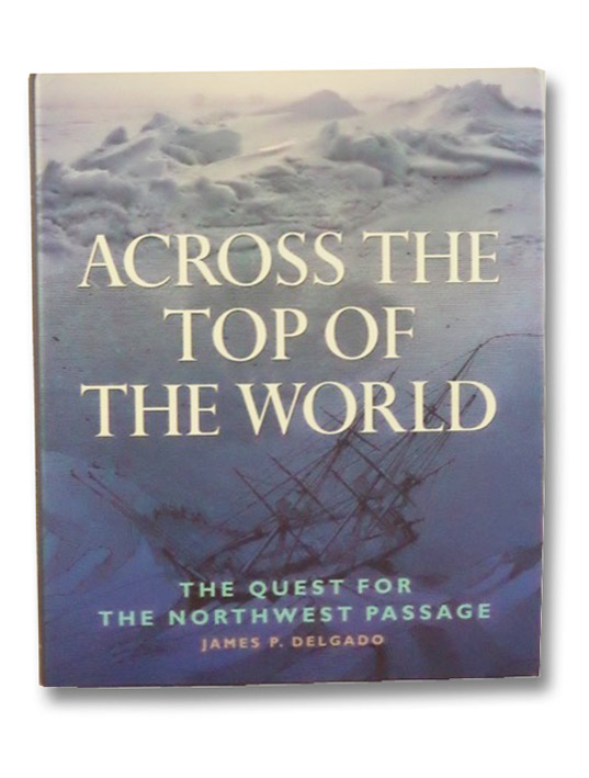 Across the Top of the World: The Quest for the Northwest Passage, Delgado, James P.