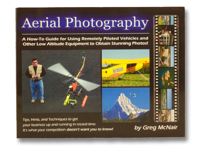 Aerial Photography: A How-To Guide for Using Remotely Piloted Vehicles and Other Methods to Obtain the Ultimate Above-Ground Photo, with Business and Marketing Insights and Secrets the Competition Doesn't Want You to Know, McNair, Greg