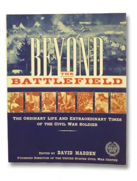 Beyond the Battlefield: The Ordinary Life and Extraordinary Times of the Civil War Soldier, Madden, David