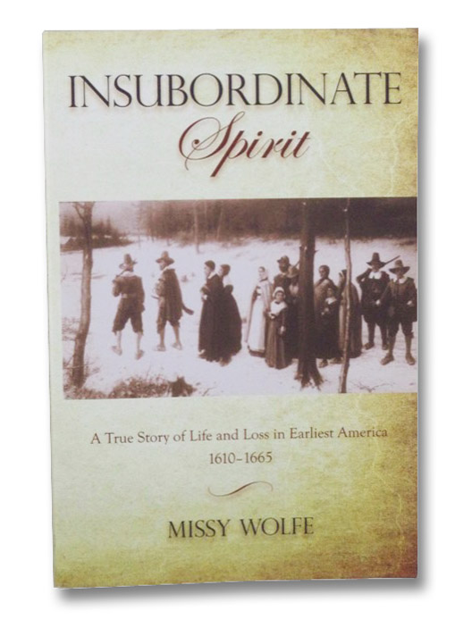 Insubordinate Spirit: A True Story of Life and Loss in Earliest America, 1610-1665, Wolfe, Missy