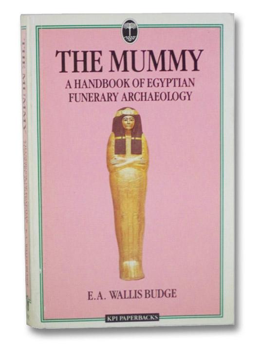 The Mummy: A Handbook of Egyptian Funerary Archaeology, Budge, E.A. Wallis